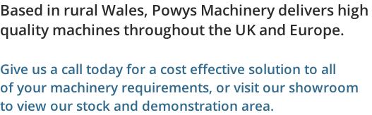 Based in rural Wales, Powys Machinery delivers high  quality machines throughout the UK and Europe.  Give us a call today for a cost effective solution to all  of your machinery requirements, or visit our showroom to view our stock and demonstration area.